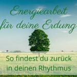 Energiearbeit für deine Erdung - So findest du zurück in deinen Rhythmus