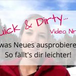 Quick & Dirty Video Nr. 1 - So fällt es dir leichter, etwas Neues auszuprobieren!