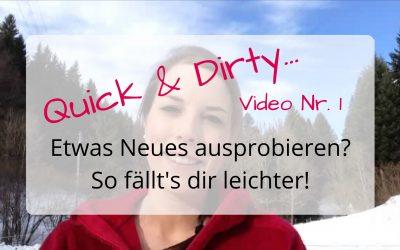 Quick & Dirty Video Nr. 1 – So fällt es dir leichter, etwas Neues auszuprobieren!