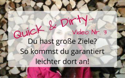Quick & Dirty Video Nr. 3 – Du hast große Ziele? So kommst du garantiert leichter dort an!