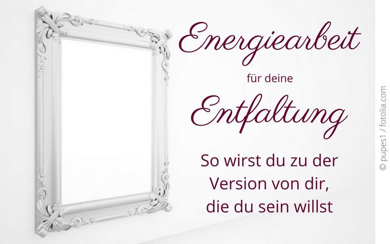 Energiearbeit für deine Entfaltung – So wirst du zu der Version von dir, die du sein willst